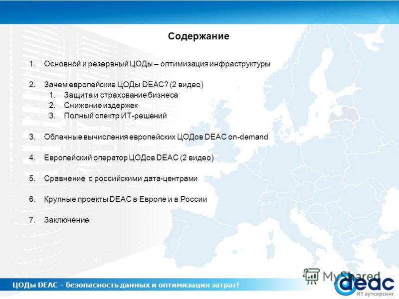 1.Основной и резервный ЦОДы – оптимизация инфраструктуры 2.Зачем европейские ЦОДы DEAC? (2 видео) 1.Защита и страхование бизнеса 2.Снижение издержек 3.Полный спектр ИТ-решений 3.Облачные вычисления европейских ЦОДов DEAC on-demand 4.Европейский опера