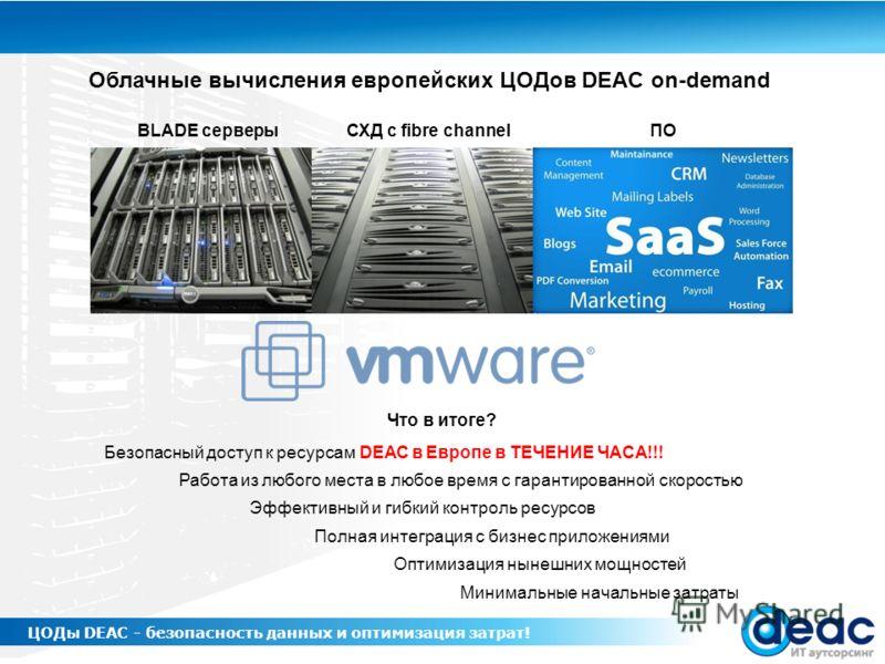 Облачные вычисления европейских ЦОДов DEAC on-demand ЦОДы DEAC - безопасность данных и оптимизация затрат! Что в итоге? Безопасный доступ к ресурсам DEAC в Европе в ТЕЧЕНИЕ ЧАСА!!! Работа из любого места в любое время с гарантированной скоростью Эффе