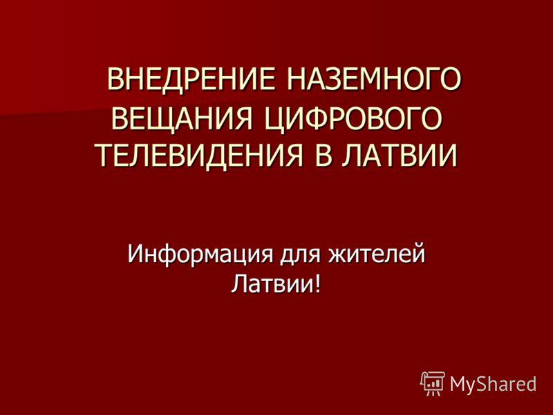 ВНЕДРЕНИЕ НАЗЕМНОГО ВЕЩАНИЯ ЦИФРОВОГО ТЕЛЕВИДЕНИЯ В ЛАТВИИ ВНЕДРЕНИЕ НАЗЕМНОГО ВЕЩАНИЯ ЦИФРОВОГО ТЕЛЕВИДЕНИЯ В ЛАТВИИ Информация для жителей Латвии!
