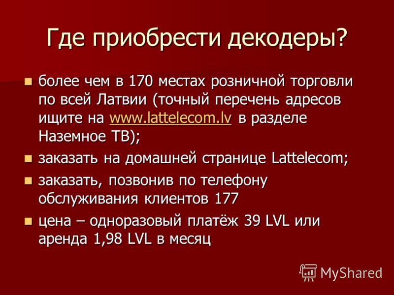 Где приобрести декодеры? более чем в 170 местах розничной торговли по всей Латвии (точный перечень адресов ищите на www.lattelecom.lv в разделе Наземное ТВ); более чем в 170 местах розничной торговли по всей Латвии (точный перечень адресов ищите на w
