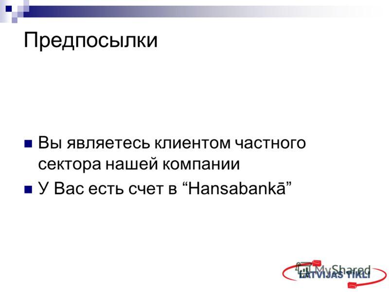 Предпосылки Вы являетесь клиентом частного сектора нашей компании У Вас есть счет в Hansabankā