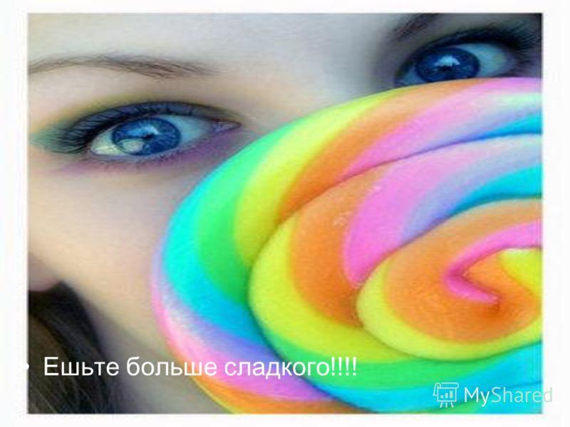 Ешьте больше сладкого!!!!