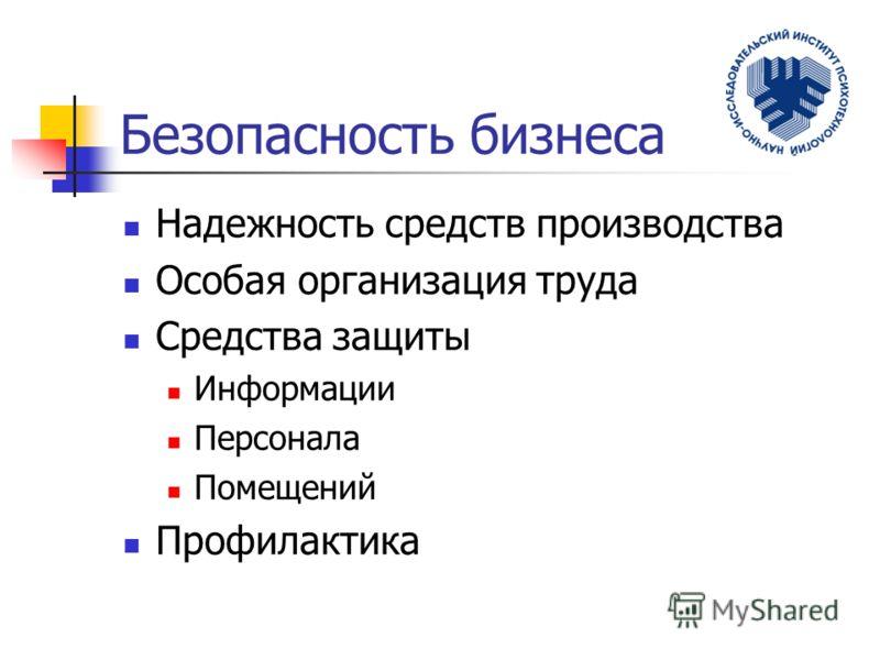 Безопасность бизнеса Надежность средств производства Особая организация труда Средства защиты Информации Персонала Помещений Профилактика