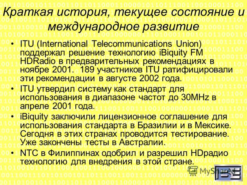 Краткая история, текущее состояние и международное развитие ITU (International Telecommunications Union) поддержал решение технологию iBiquity FM HDRadio в предварительных рекомендациях в ноябре 2001. 189 участников ITU ратифицировали эти рекомендаци