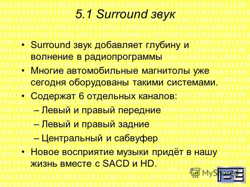5.1 Surround звук Surround звук добавляет глубину и волнение в радиопрограммы Многие автомобильные магнитолы уже сегодня оборудованы такими системами. Содержат 6 отдельных каналов: –Левый и правый передние –Левый и правый задние –Центральный и сабвуф