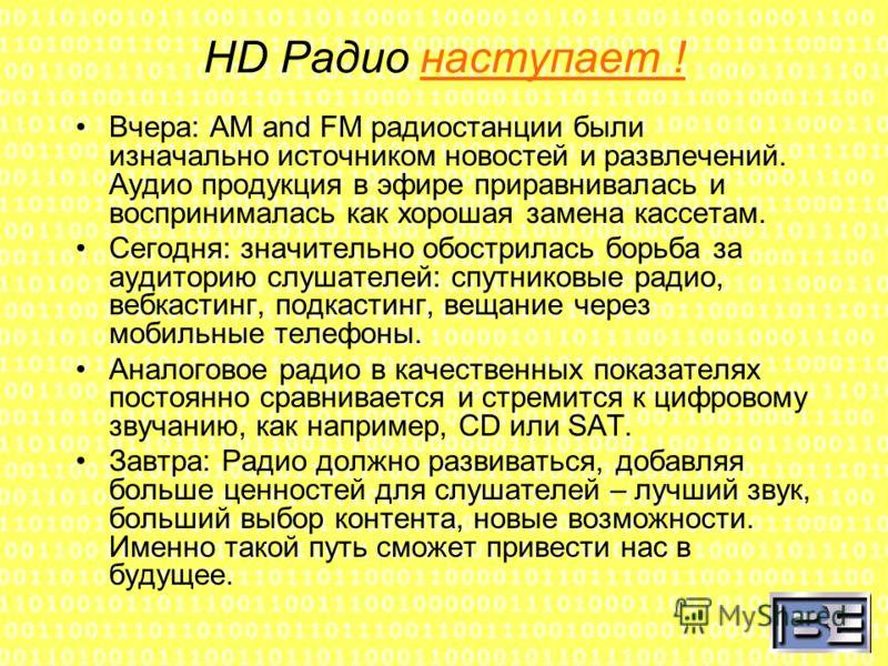 HD Радио наступает ! Вчера: AM and FM радиостанции были изначально источником новостей и развлечений. Аудио продукция в эфире приравнивалась и воспринималась как хорошая замена кассетам. Сегодня: значительно обострилась борьба за аудиторию слушателей