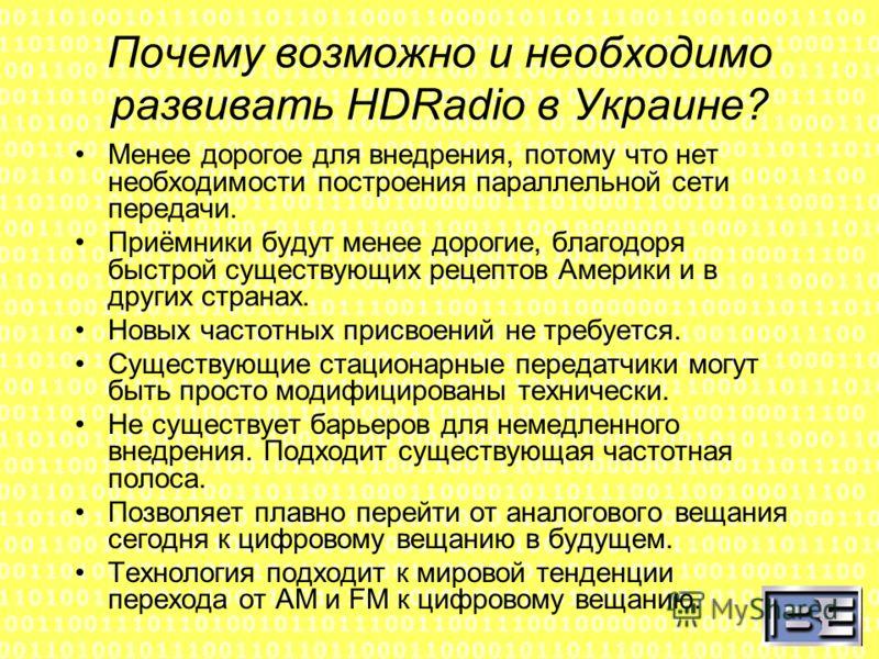Почему возможно и необходимо развивать HDRadio в Украине? Менее дорогое для внедрения, потому что нет необходимости построения параллельной сети передачи. Приёмники будут менее дорогие, благодоря быстрой существующих рецептов Америки и в других стран