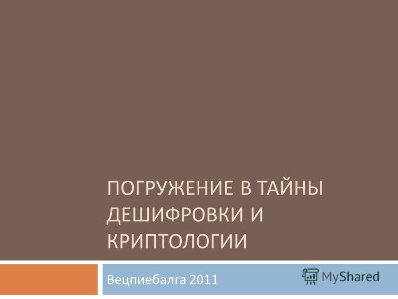 ПОГРУЖЕНИЕ В ТАЙНЫ ДЕШИФРОВКИ И КРИПТОЛОГИИ Вецпиебалга 2011