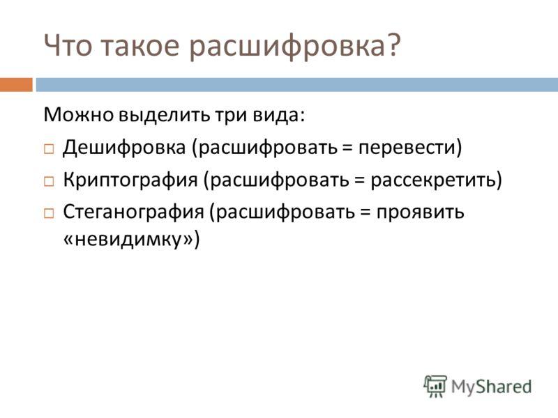 Что такое расшифровка ? Можно выделить три вида : Дешифровка ( расшифровать = перевести ) Криптография ( расшифровать = рассекретить ) Стеганография ( расшифровать = проявить « невидимку »)