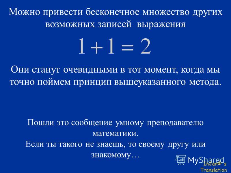 Можно привести бесконечное множество других возможных записей выражения Они станут очевидными в тот момент, когда мы точно поймем принцип вышеуказанного метода. InJan© s Translation Пошли это сообщение умному преподавателю математики. Если ты такого