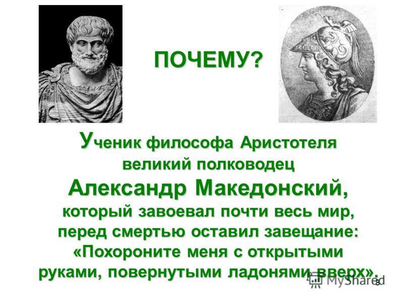 8 ПОЧЕМУ? У ченик философа Аристотеля великий полководец Александр Македонский, который завоевал почти весь мир, перед смертью оставил завещание: «Похороните меня с открытыми руками, повернутыми ладонями вверх».