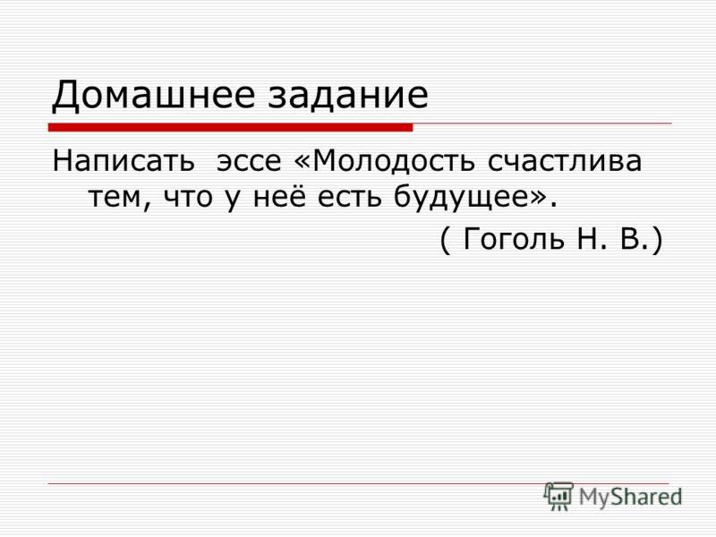 Домашнее задание Написать эссе «Молодость счастлива тем, что у неё есть будущее». ( Гоголь Н. В.)