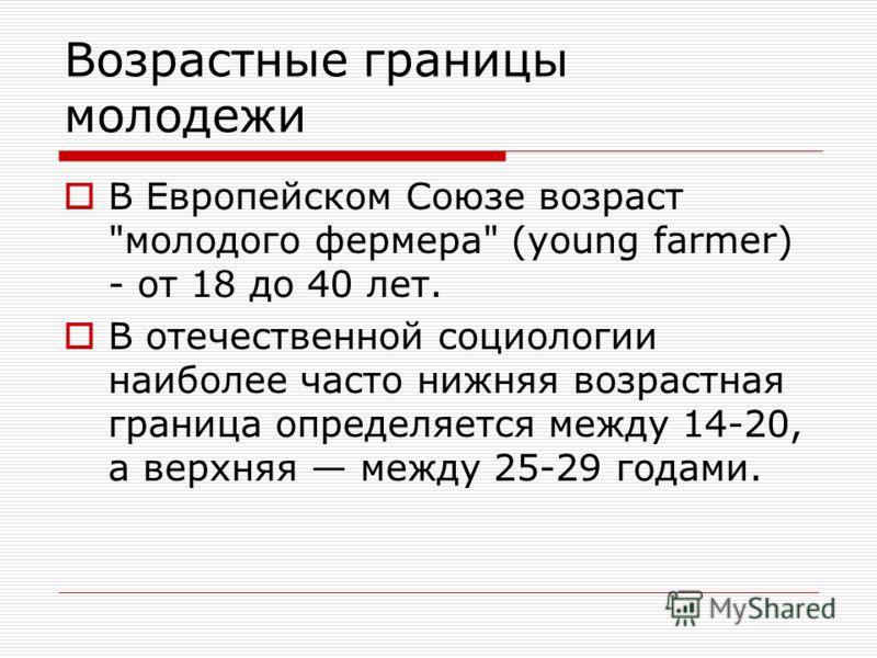 Возрастные границы молодежи В Европейском Союзе возраст молодого фермера (young farmer) - от 18 до 40 лет. В отечественной социологии наиболее часто нижняя возрастная граница определяется между 14-20, а верхняя между 25-29 годами.