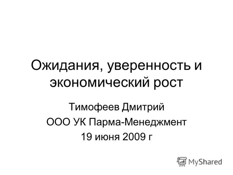 Ожидания, уверенность и экономический рост Тимофеев Дмитрий ООО УК Парма-Менеджмент 19 июня 2009 г