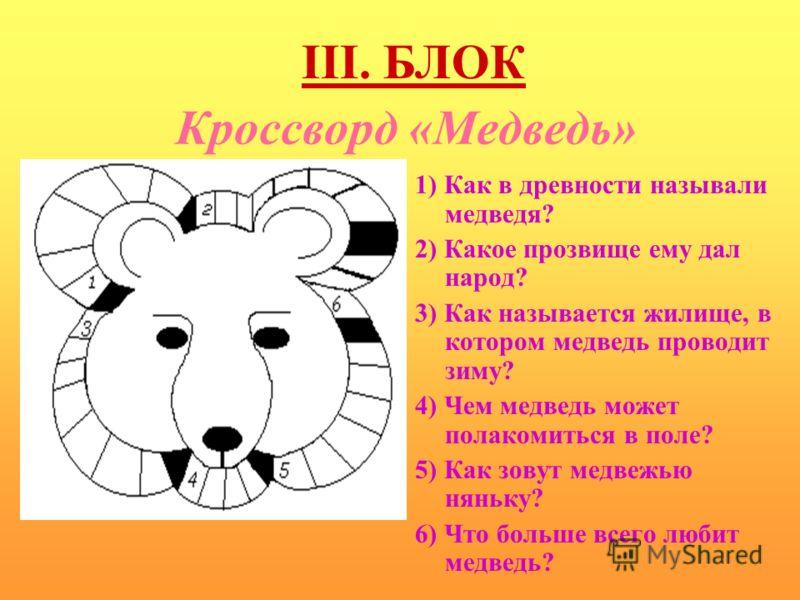 Кроссворд «Медведь» 1) Как в древности называли медведя? 2) Какое прозвище ему дал народ? 3) Как называется жилище, в котором медведь проводит зиму? 4) Чем медведь может полакомиться в поле? 5) Как зовут медвежью няньку? 6) Что больше всего любит мед