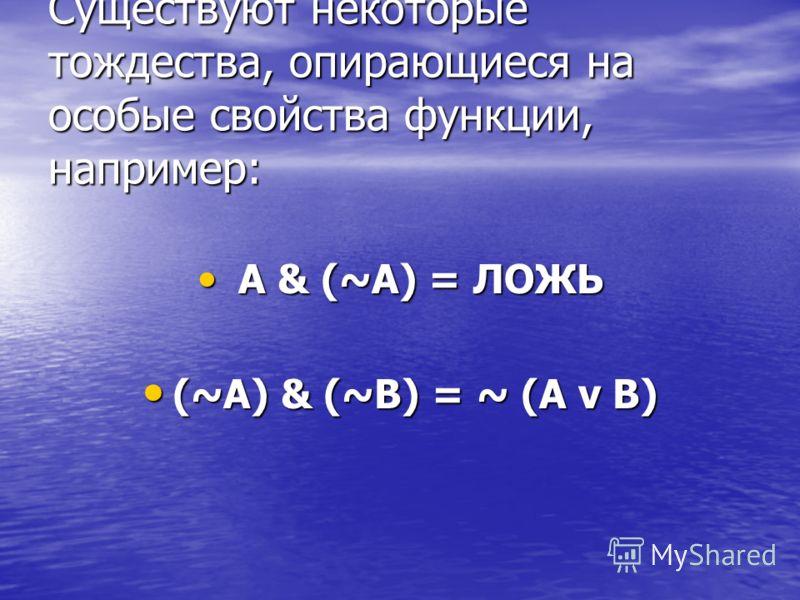 Существуют некоторые тождества, опирающиеся на особые свойства функции, например: A & (~A) = ЛОЖЬ A & (~A) = ЛОЖЬ (~A) & (~B) = ~ (A v B) (~A) & (~B) = ~ (A v B)