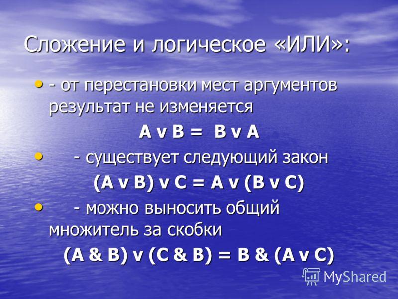 Сложение и логическое «ИЛИ»: - от перестановки мест аргументов результат не изменяется - от перестановки мест аргументов результат не изменяется A v B = B v A - существует следующий закон - существует следующий закон (A v B) v С = A v (B v C) - можно