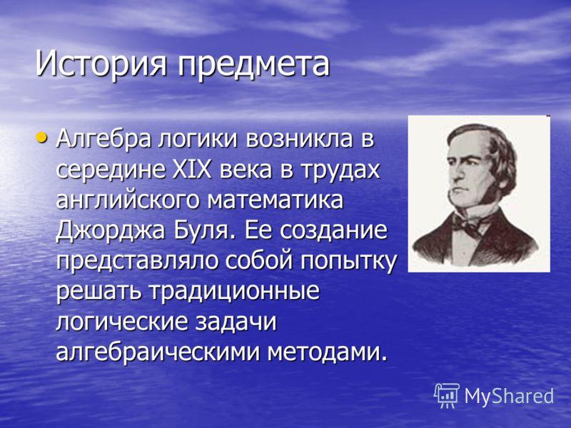 История предмета Алгебра логики возникла в середине ХIХ века в трудах английского математика Джорджа Буля. Ее создание представляло собой попытку решать традиционные логические задачи алгебраическими методами. Алгебра логики возникла в середине ХIХ в