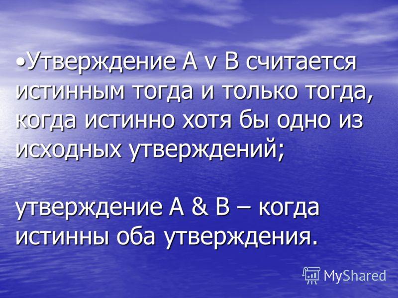 Утверждение A v B считается истинным тогда и только тогда, когда истинно хотя бы одно из исходных утверждений; утверждение A & B – когда истинны оба утверждения.Утверждение A v B считается истинным тогда и только тогда, когда истинно хотя бы одно из