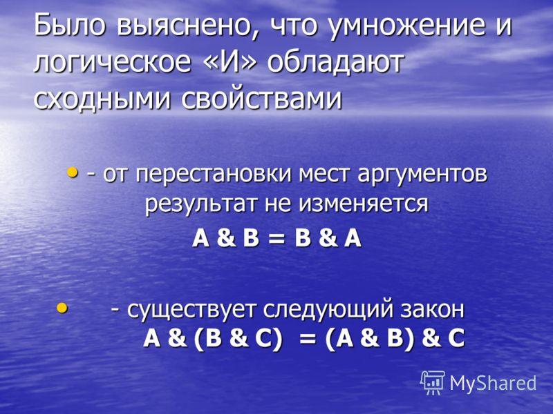 Было выяснено, что умножение и логическое «И» обладают сходными свойствами - от перестановки мест аргументов результат не изменяется - от перестановки мест аргументов результат не изменяется A & B = B & A - существует следующий закон A & (B & C) = (A
