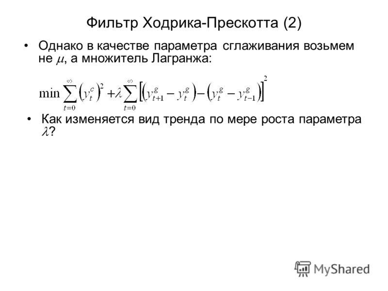 Фильтр Ходрика-Прескотта (2) Однако в качестве параметра сглаживания возьмем не, а множитель Лагранжа: Как изменяется вид тренда по мере роста параметра ?