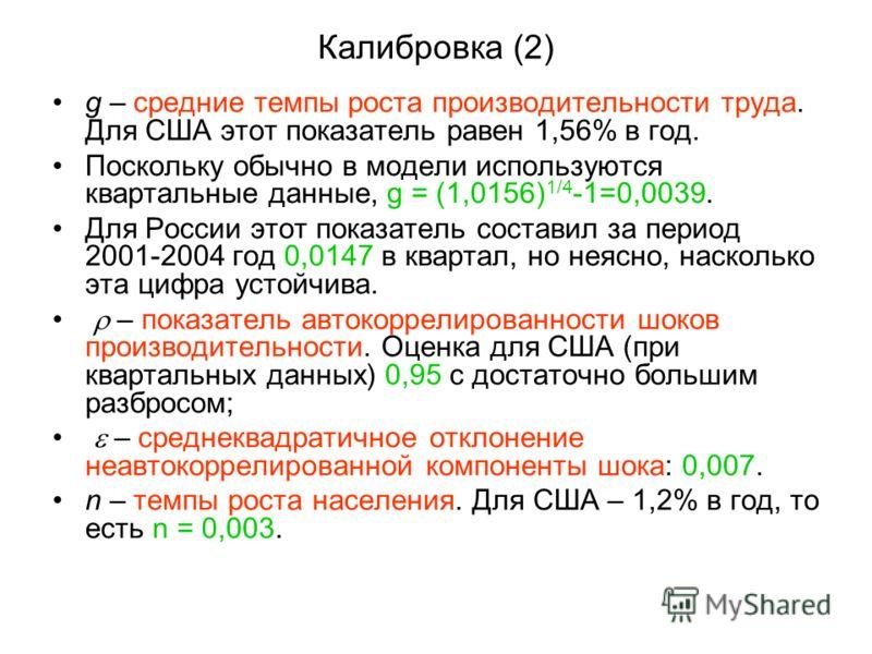 Калибровка (2) g – средние темпы роста производительности труда. Для США этот показатель равен 1,56% в год. Поскольку обычно в модели используются квартальные данные, g = (1,0156) 1/4 -1=0,0039. Для России этот показатель составил за период 2001-2004