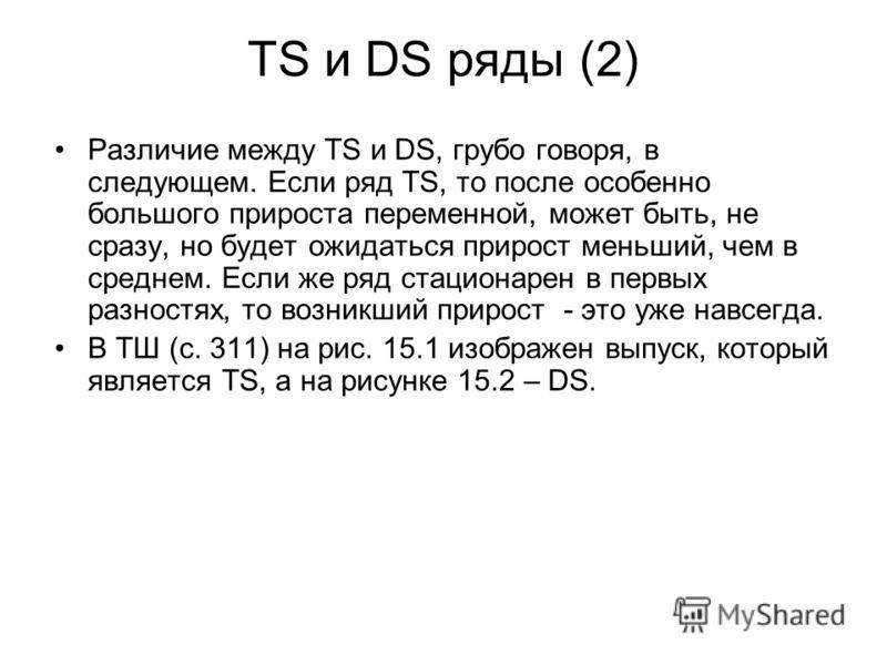 TS и DS ряды (2) Различие между TS и DS, грубо говоря, в следующем. Если ряд TS, то после особенно большого прироста переменной, может быть, не сразу, но будет ожидаться прирост меньший, чем в среднем. Если же ряд стационарен в первых разностях, то в