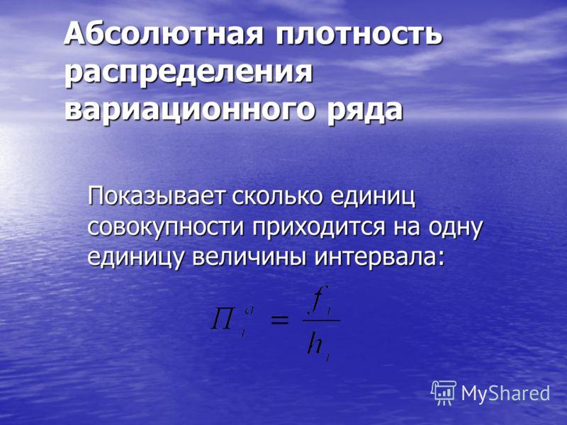 Относительная плотность распределения вариационного ряда Показывает долю единиц совокупности, приходящуюся на единицу величины интервала: