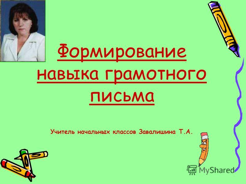 Формирование навыка грамотного письма Учитель начальных классов Завалишина Т.А.