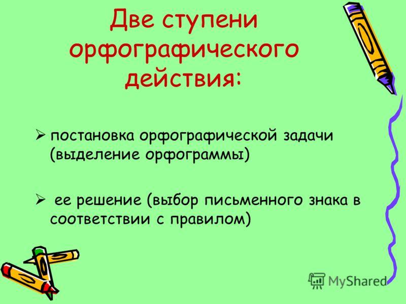 Две ступени орфографического действия: постановка орфографической задачи (выделение орфограммы) ее решение (выбор письменного знака в соответствии с правилом)