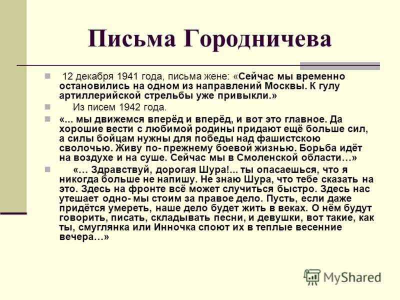 Письма Городничева 12 декабря 1941 года, письма жене: «Сейчас мы временно остановились на одном из направлений Москвы. К гулу артиллерийской стрельбы уже привыкли.» Из писем 1942 года. «... мы движемся вперёд и вперёд, и вот это главное. Да хорошие в