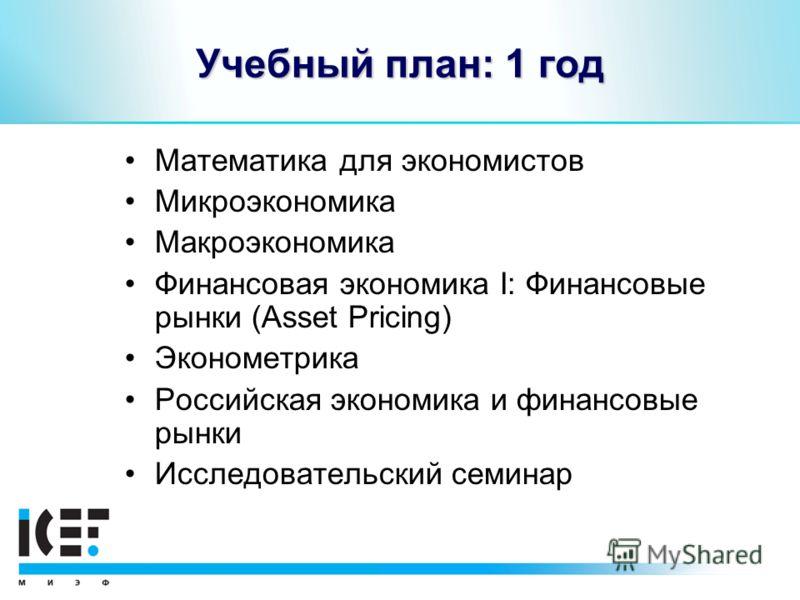 Учебный план: 1 год Математика для экономистов Микроэкономика Макроэкономика Финансовая экономика I: Финансовые рынки (Asset Pricing) Эконометрика Российская экономика и финансовые рынки Исследовательский семинар