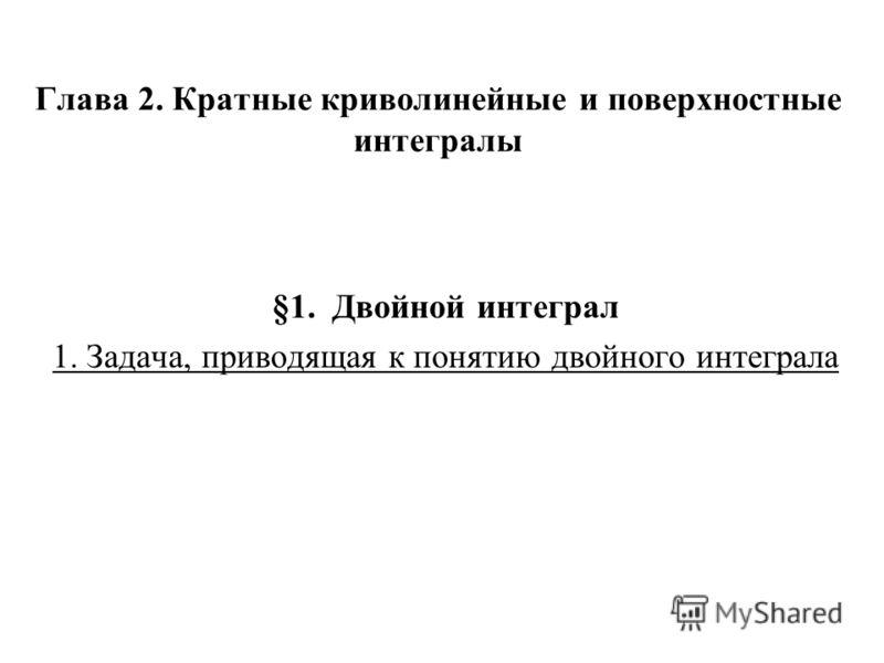 Глава 2. Кратные криволинейные и поверхностные интегралы §1. Двойной интеграл 1. Задача, приводящая к понятию двойного интеграла