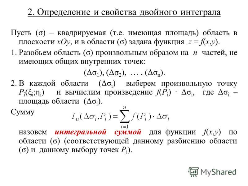 2. Определение и свойства двойного интеграла Пусть (σ) – квадрируемая (т.е. имеющая площадь) область в плоскости xOy, и в области (σ) задана функция z = f(x,y). 1.Разобьем область (σ) произвольным образом на n частей, не имеющих общих внутренних точе