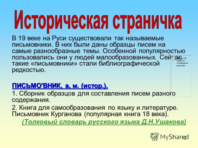 12 В 19 веке на Руси существовали так называемые письмовники. В них были даны образцы писем на самые разнообразные темы. Особенной популярностью пользовались они у людей малообразованных. Сейчас такие «письмовники» стали библиографической редкостью.