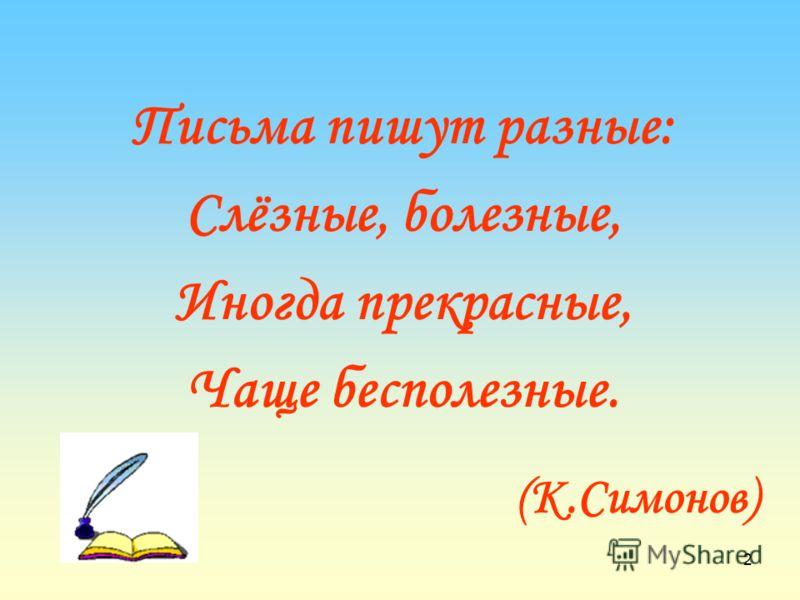 2 Письма пишут разные: Слёзные, болезные, Иногда прекрасные, Чаще бесполезные. (К.Симонов)