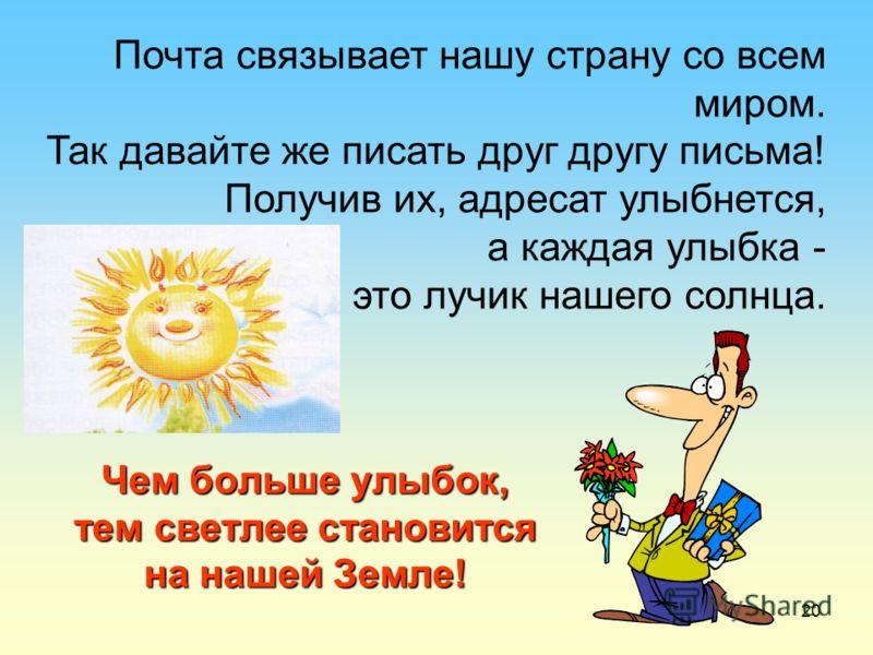 20 Чем больше улыбок, тем светлее становится на нашей Земле! Почта связывает нашу страну со всем миром. Так давайте же писать друг другу письма! Получив их, адресат улыбнется, а каждая улыбка - это лучик нашего солнца.