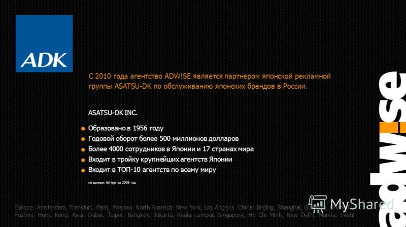 ASATSU-DK INC. Образовано в 1956 году Годовой оборот более 500 миллионов долларов Более 4000 сотрудников в Японии и 17 странах мира Входит в тройку крупнейших агентств Японии Входит в ТОП-10 агентств по всему миру по данным Ad Age за 2009 год Europe:
