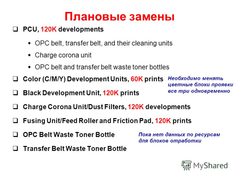 Плановые замены PCU, 120K developments OPC belt, transfer belt, and their cleaning units Charge corona unit OPC belt and transfer belt waste toner bottles Color (C/M/Y) Development Units, 60K prints Black Development Unit, 120K prints Charge Corona U