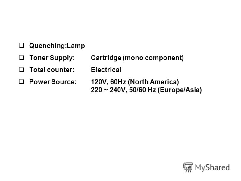 Quenching:Lamp Toner Supply:Cartridge (mono component) Total counter:Electrical Power Source:120V, 60Hz (North America) 220 ~ 240V, 50/60 Hz (Europe/Asia)