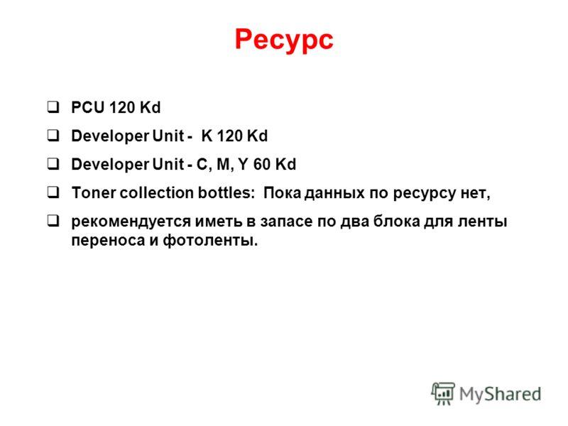 Ресурс PCU 120 Kd Developer Unit - K 120 Kd Developer Unit - C, M, Y 60 Kd Toner collection bottles: Пока данных по ресурсу нет, рекомендуется иметь в запасе по два блока для ленты переноса и фотоленты.