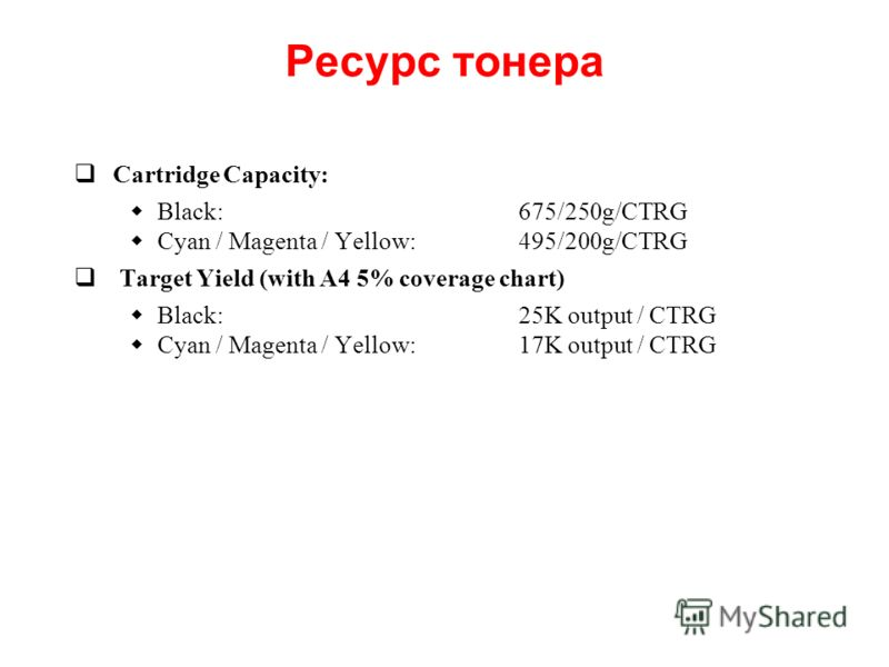 Ресурс тонера Cartridge Capacity: Black:675/250g/CTRG Cyan / Magenta / Yellow:495/200g/CTRG Target Yield (with A4 5% coverage chart) Black:25K output / CTRG Cyan / Magenta / Yellow:17K output / CTRG
