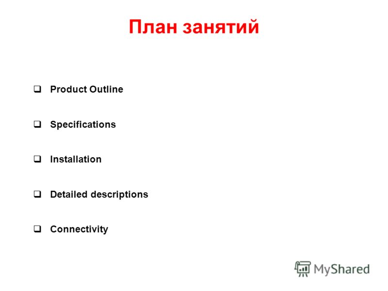 План занятий Product Outline Specifications Installation Detailed descriptions Connectivity