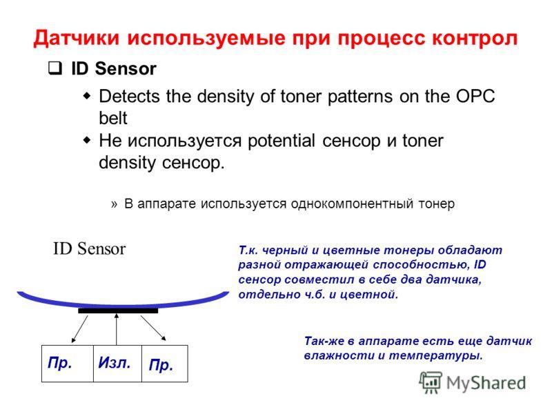 ID Sensor Detects the density of toner patterns on the OPC belt Не используется potential сенсор и toner density сенсор. »В аппарате используется однокомпонентный тонер Пр. Изл. ID Sensor Т.к. черный и цветные тонеры обладают разной отражающей способ