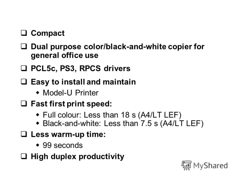 Compact Dual purpose color/black-and-white copier for general office use PCL5c, PS3, RPCS drivers Easy to install and maintain Model-U Printer Fast first print speed: Full colour: Less than 18 s (A4/LT LEF) Black-and-white: Less than 7.5 s (A4/LT LEF
