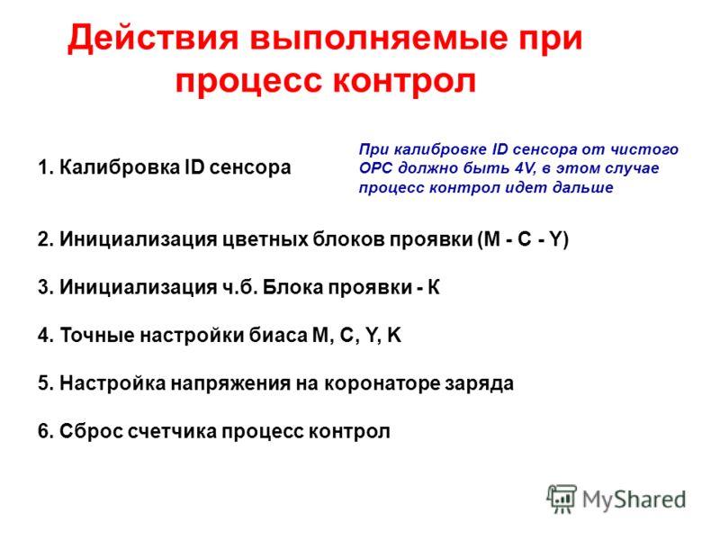 1. Калибровка ID сенсора 2. Инициализация цветных блоков проявки (M - C - Y) 3. Инициализация ч.б. Блока проявки - К 4. Точные настройки биаса M, C, Y, K 5. Настройка напряжения на коронаторе заряда 6. Сброс счетчика процесс контрол Действия выполняе