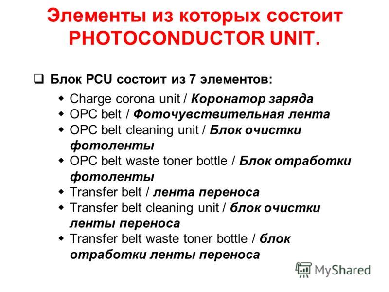 Элементы из которых состоит PHOTOCONDUCTOR UNIT. Блок PCU состоит из 7 элементов: Charge corona unit / Коронатор заряда OPC belt / Фоточувствительная лента OPC belt cleaning unit / Блок очистки фотоленты OPC belt waste toner bottle / Блок отработки ф