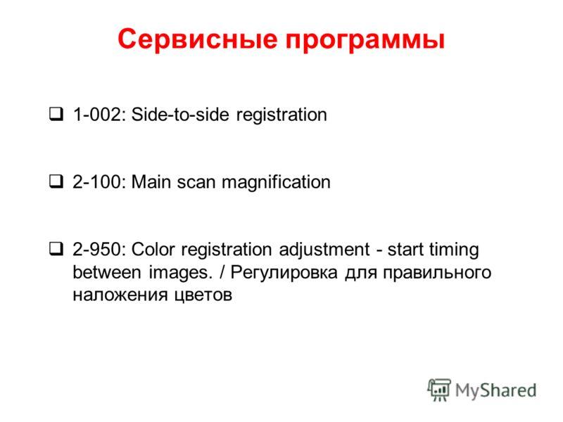 Сервисные программы 1-002: Side-to-side registration 2-100: Main scan magnification 2-950: Color registration adjustment - start timing between images. / Регулировка для правильного наложения цветов