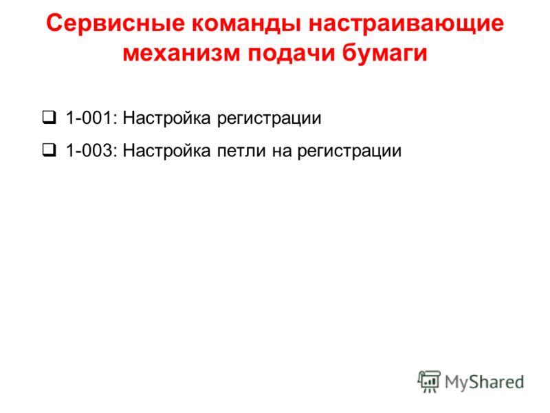 Сервисные команды настраивающие механизм подачи бумаги 1-001: Настройка регистрации 1-003: Настройка петли на регистрации