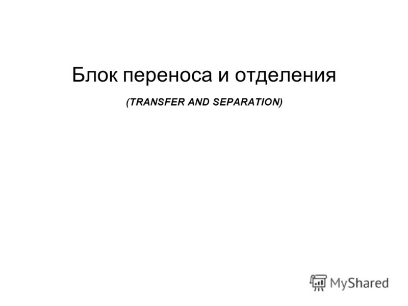 Блок переноса и отделения (TRANSFER AND SEPARATION)